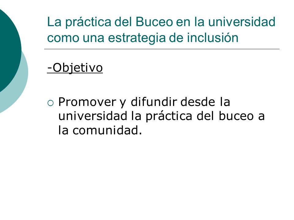 La práctica del Buceo en la universidad como una estrategia de inclusión -Objetivo Promover y difundir desde la universidad la práctica del buceo a la comunidad.
