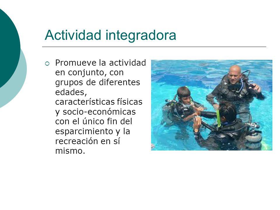 Actividad integradora Promueve la actividad en conjunto, con grupos de diferentes edades, características físicas y socio-económicas con el único fin del esparcimiento y la recreación en sí mismo.