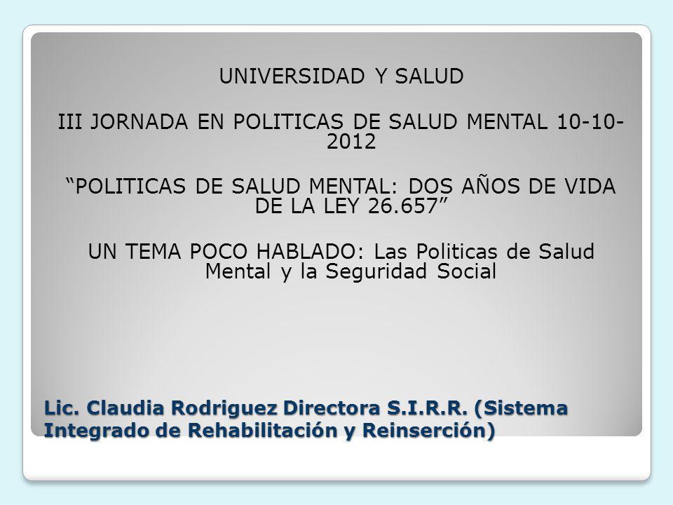 Lic. Claudia Rodriguez Directora S.I.R.R. (Sistema Integrado de Rehabilitación y Reinserción) UNIVERSIDAD Y SALUD III JORNADA EN POLITICAS DE SALUD ME