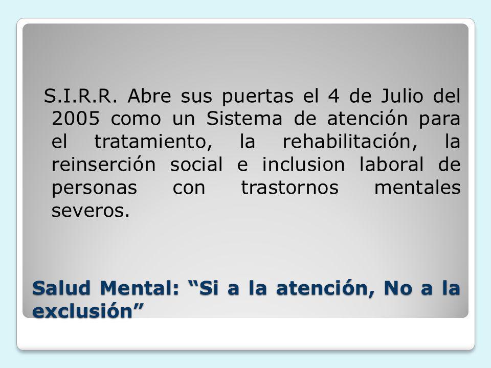 Salud Mental: Si a la atención, No a la exclusión S.I.R.R. Abre sus puertas el 4 de Julio del 2005 como un Sistema de atención para el tratamiento, la