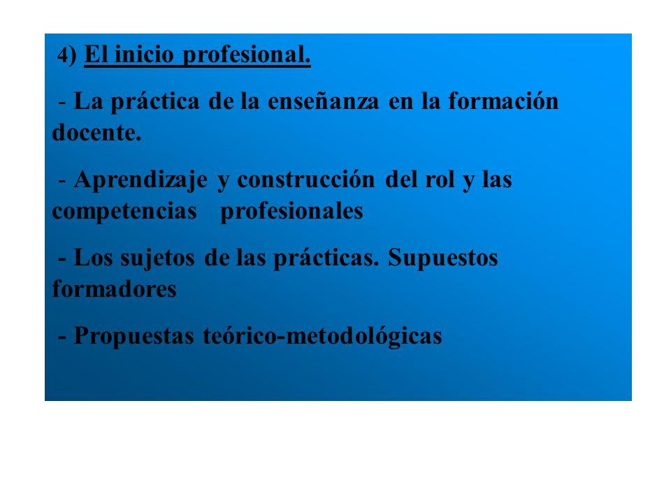 4 ) El inicio profesional. - La práctica de la enseñanza en la formación docente. - Aprendizaje y construcción del rol y las competencias profesionale