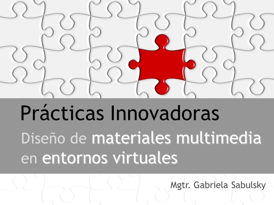 Prácticas Innovadoras materiales multimedia entornos virtuales Diseño de materiales multimedia en entornos virtuales Mgtr. Gabriela Sabulsky