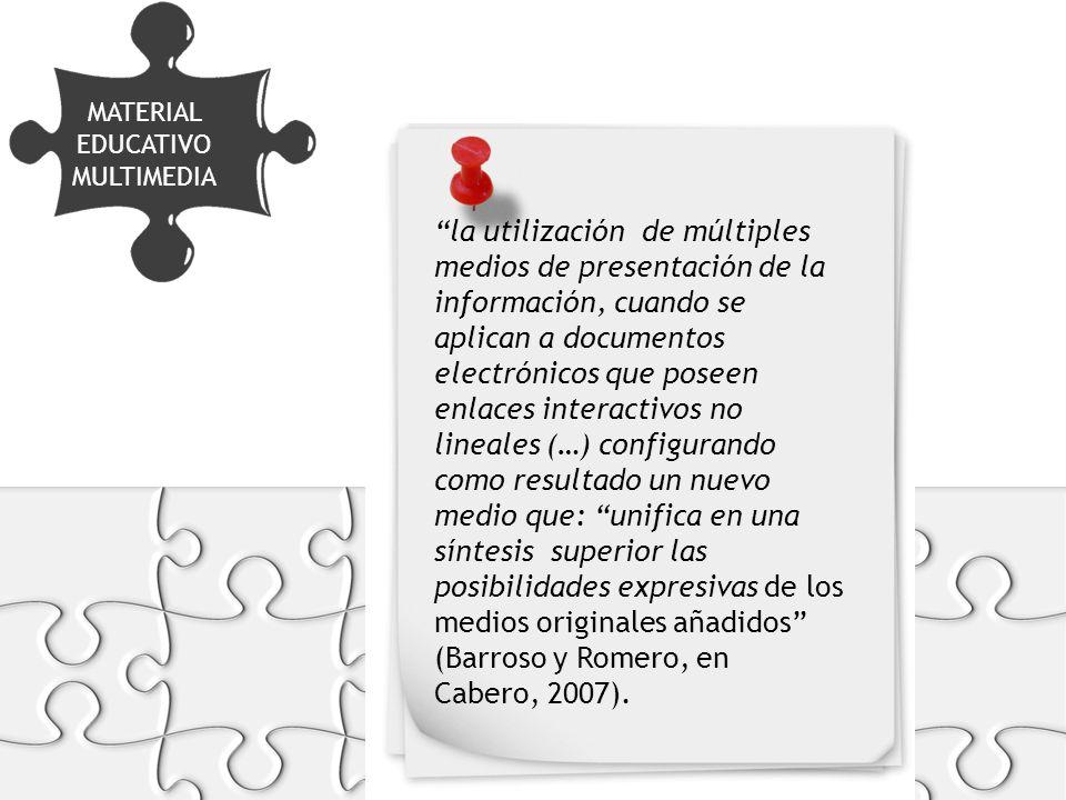 MATERIAL EDUCATIVO MULTIMEDIA FORMATOS Y SOPORTES la utilización de múltiples medios de presentación de la información, cuando se aplican a documentos electrónicos que poseen enlaces interactivos no lineales (…) configurando como resultado un nuevo medio que: unifica en una síntesis superior las posibilidades expresivas de los medios originales añadidos (Barroso y Romero, en Cabero, 2007).