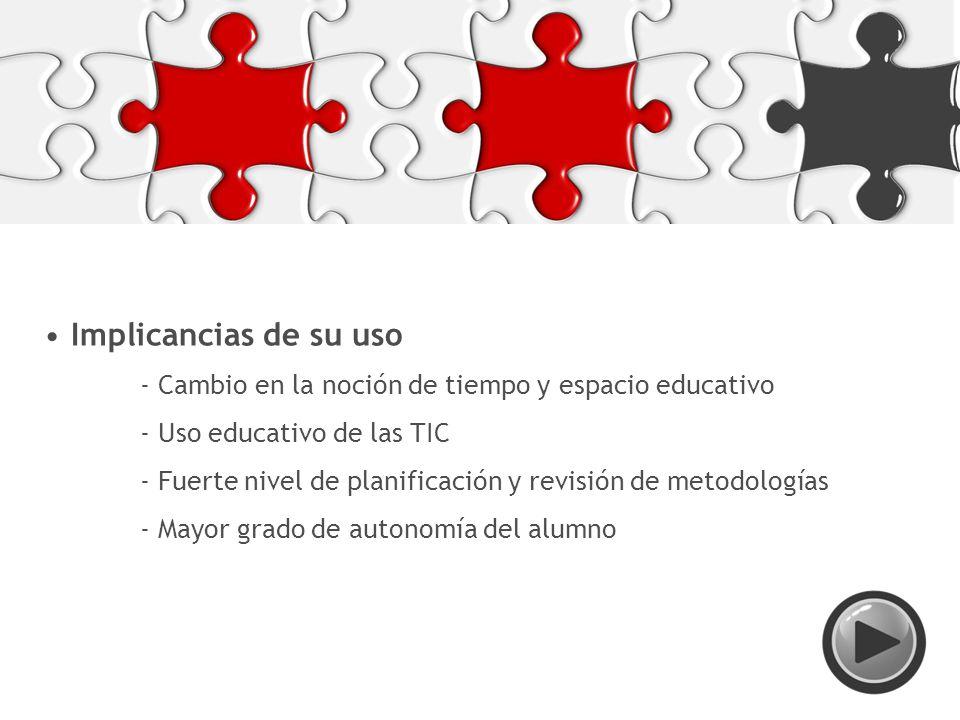 Implicancias de su uso - Cambio en la noción de tiempo y espacio educativo - Uso educativo de las TIC - Fuerte nivel de planificación y revisión de metodologías - Mayor grado de autonomía del alumno