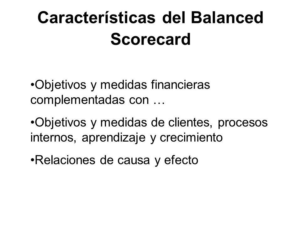Características del Balanced Scorecard Objetivos y medidas financieras complementadas con … Objetivos y medidas de clientes, procesos internos, aprendizaje y crecimiento Relaciones de causa y efecto