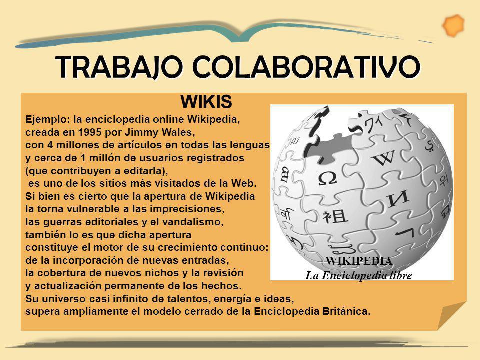 WIKIS Ejemplo: la enciclopedia online Wikipedia, creada en 1995 por Jimmy Wales, con 4 millones de artículos en todas las lenguas y cerca de 1 millón de usuarios registrados (que contribuyen a editarla), es uno de los sitios más visitados de la Web.