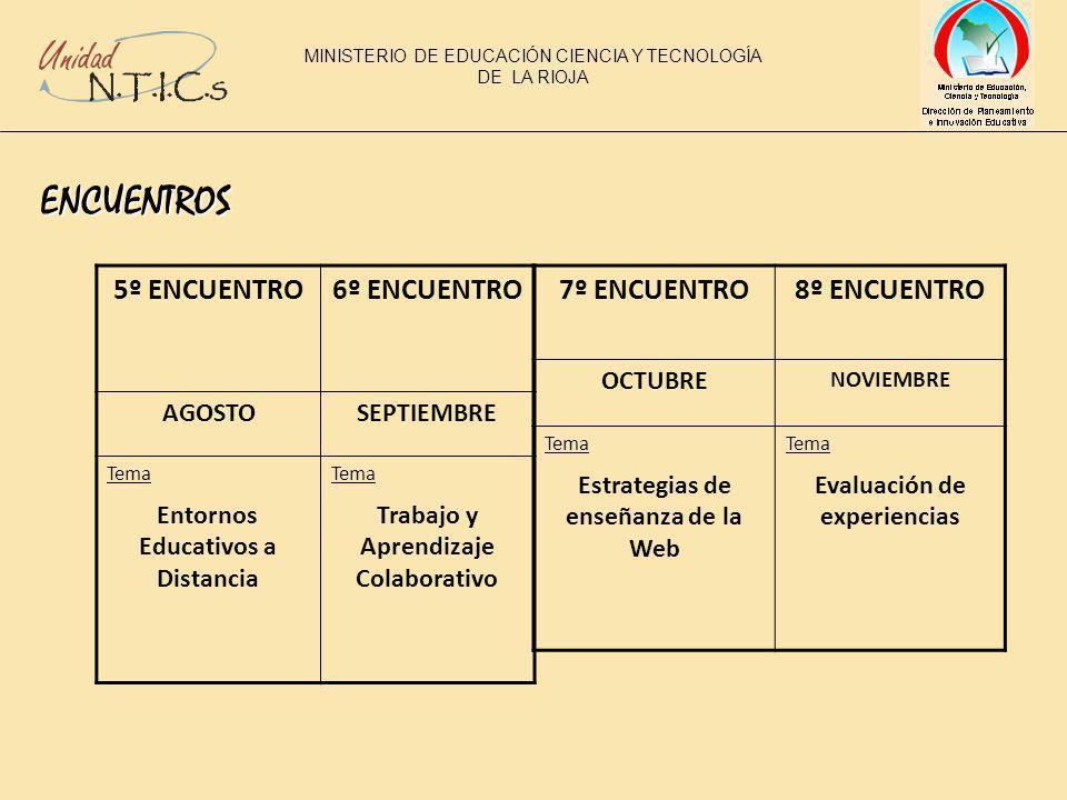 ENCUENTROS 5º ENCUENTRO6º ENCUENTRO AGOSTOSEPTIEMBRE Tema Entornos Educativos a Distancia Tema Trabajo y Aprendizaje Colaborativo 7º ENCUENTRO8º ENCUENTRO OCTUBRE NOVIEMBRE Tema Estrategias de enseñanza de la Web Tema Evaluación de experiencias MINISTERIO DE EDUCACIÓN CIENCIA Y TECNOLOGÍA DE LA RIOJA