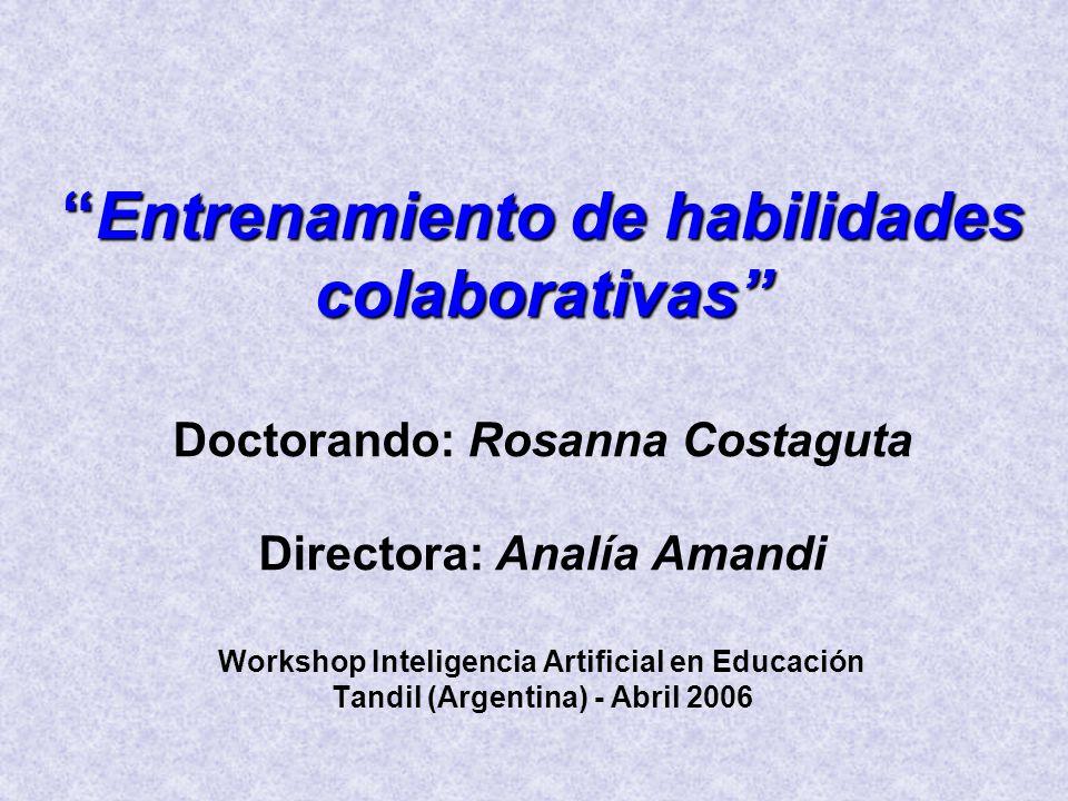Entrenamiento de habilidades colaborativasEntrenamiento de habilidades colaborativas Doctorando: Rosanna Costaguta Directora: Analía Amandi Workshop Inteligencia Artificial en Educación Tandil (Argentina) - Abril 2006