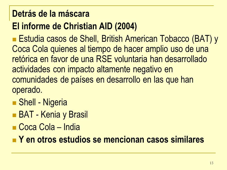 15 Detrás de la máscara El informe de Christian AID (2004) Estudia casos de Shell, British American Tobacco (BAT) y Coca Cola quienes al tiempo de hac
