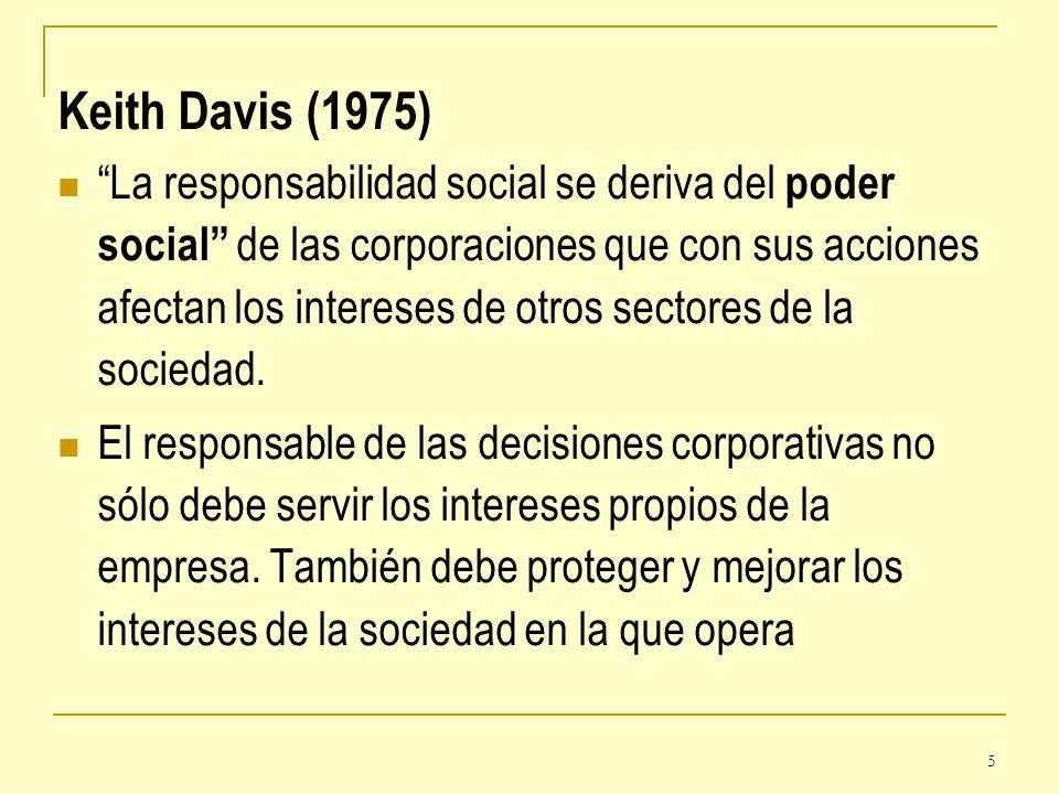 5 Keith Davis (1975) La responsabilidad social se deriva del poder social de las corporaciones que con sus acciones afectan los intereses de otros sec