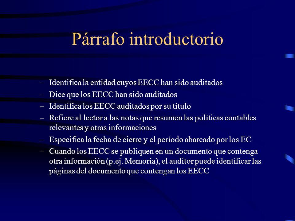 Párrafo introductorio –Identifica la entidad cuyos EECC han sido auditados –Dice que los EECC han sido auditados –Identifica los EECC auditados por su título –Refiere al lector a las notas que resumen las políticas contables relevantes y otras informaciones –Especifica la fecha de cierre y el período abarcado por los EC –Cuando los EECC se publiquen en un documento que contenga otra información (p.ej.
