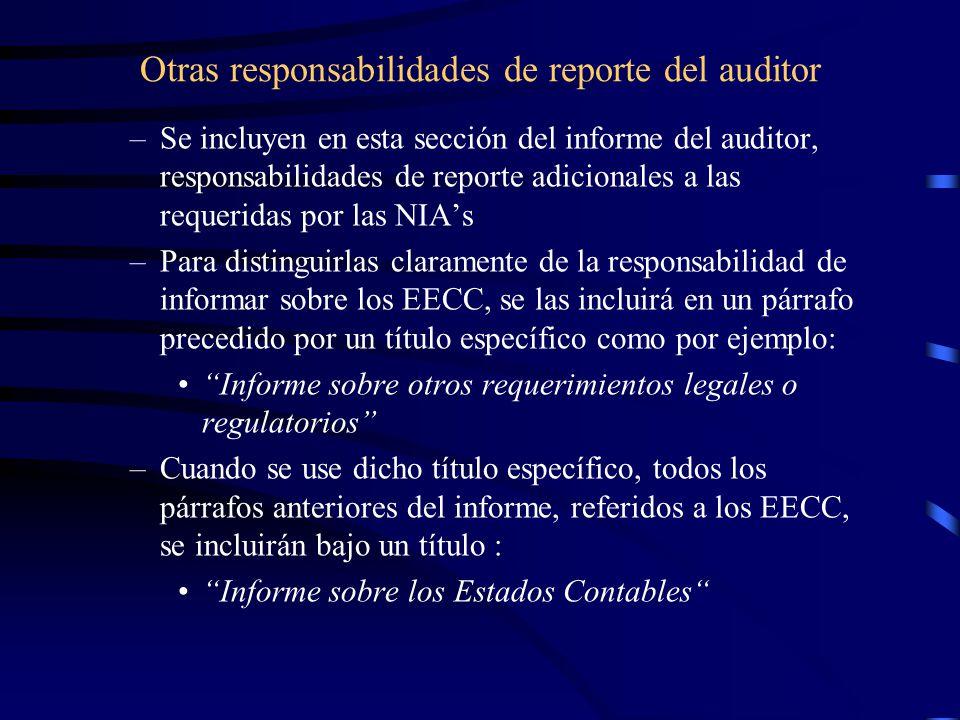 Otras responsabilidades de reporte del auditor –Se incluyen en esta sección del informe del auditor, responsabilidades de reporte adicionales a las requeridas por las NIAs –Para distinguirlas claramente de la responsabilidad de informar sobre los EECC, se las incluirá en un párrafo precedido por un título específico como por ejemplo: Informe sobre otros requerimientos legales o regulatorios –Cuando se use dicho título específico, todos los párrafos anteriores del informe, referidos a los EECC, se incluirán bajo un título : Informe sobre los Estados Contables