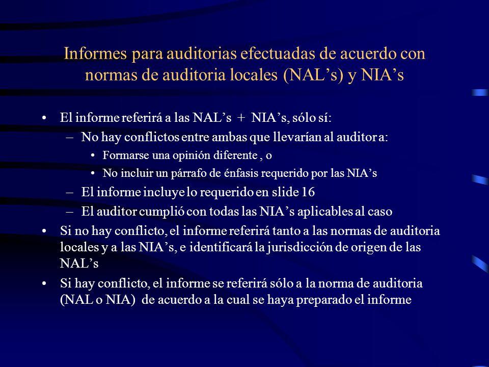 Informes para auditorias efectuadas de acuerdo con normas de auditoria locales (NALs) y NIAs El informe referirá a las NALs + NIAs, sólo sí: –No hay conflictos entre ambas que llevarían al auditor a: Formarse una opinión diferente, o No incluir un párrafo de énfasis requerido por las NIAs –El informe incluye lo requerido en slide 16 –El auditor cumplió con todas las NIAs aplicables al caso Si no hay conflicto, el informe referirá tanto a las normas de auditoria locales y a las NIAs, e identificará la jurisdicción de origen de las NALs Si hay conflicto, el informe se referirá sólo a la norma de auditoria (NAL o NIA) de acuerdo a la cual se haya preparado el informe