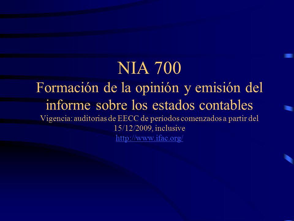 Alcance de NIA 700 La responsabilidad del auditor de formarse una opinión sobre EECC de utilización general Forma y contenido del informe del auditor Promueve la consistencia en la redacción del informe de auditoria y ayuda a los usuarios a identificar auditorias ejecutadas según NIAs y circunstancias inusuales NIA 700 trata sólo de informes de auditoria limpios Informes no limpios : NIA 705 y 706 Informes sobre EE/CC especiales : NIA 800 y 805