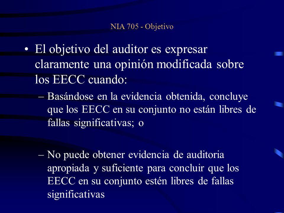 NIA 705 - Objetivo El objetivo del auditor es expresar claramente una opinión modificada sobre los EECC cuando: –Basándose en la evidencia obtenida, concluye que los EECC en su conjunto no están libres de fallas significativas; o –No puede obtener evidencia de auditoria apropiada y suficiente para concluir que los EECC en su conjunto estén libres de fallas significativas