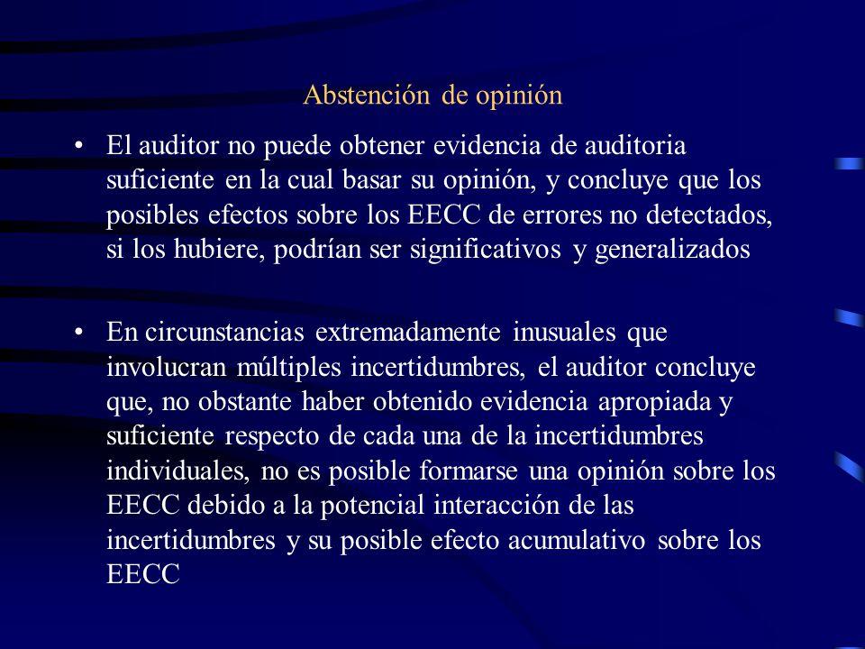 Abstención de opinión El auditor no puede obtener evidencia de auditoria suficiente en la cual basar su opinión, y concluye que los posibles efectos sobre los EECC de errores no detectados, si los hubiere, podrían ser significativos y generalizados En circunstancias extremadamente inusuales que involucran múltiples incertidumbres, el auditor concluye que, no obstante haber obtenido evidencia apropiada y suficiente respecto de cada una de la incertidumbres individuales, no es posible formarse una opinión sobre los EECC debido a la potencial interacción de las incertidumbres y su posible efecto acumulativo sobre los EECC