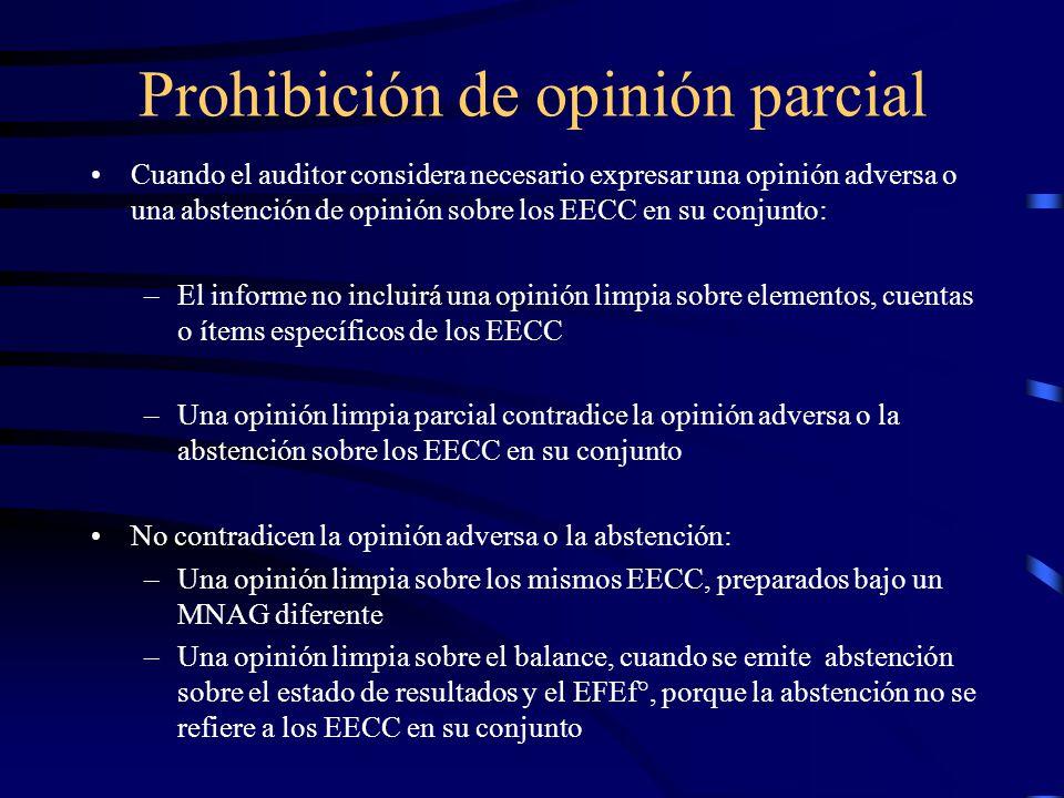 Prohibición de opinión parcial Cuando el auditor considera necesario expresar una opinión adversa o una abstención de opinión sobre los EECC en su conjunto: –El informe no incluirá una opinión limpia sobre elementos, cuentas o ítems específicos de los EECC –Una opinión limpia parcial contradice la opinión adversa o la abstención sobre los EECC en su conjunto No contradicen la opinión adversa o la abstención: –Una opinión limpia sobre los mismos EECC, preparados bajo un MNAG diferente –Una opinión limpia sobre el balance, cuando se emite abstención sobre el estado de resultados y el EFEf°, porque la abstención no se refiere a los EECC en su conjunto