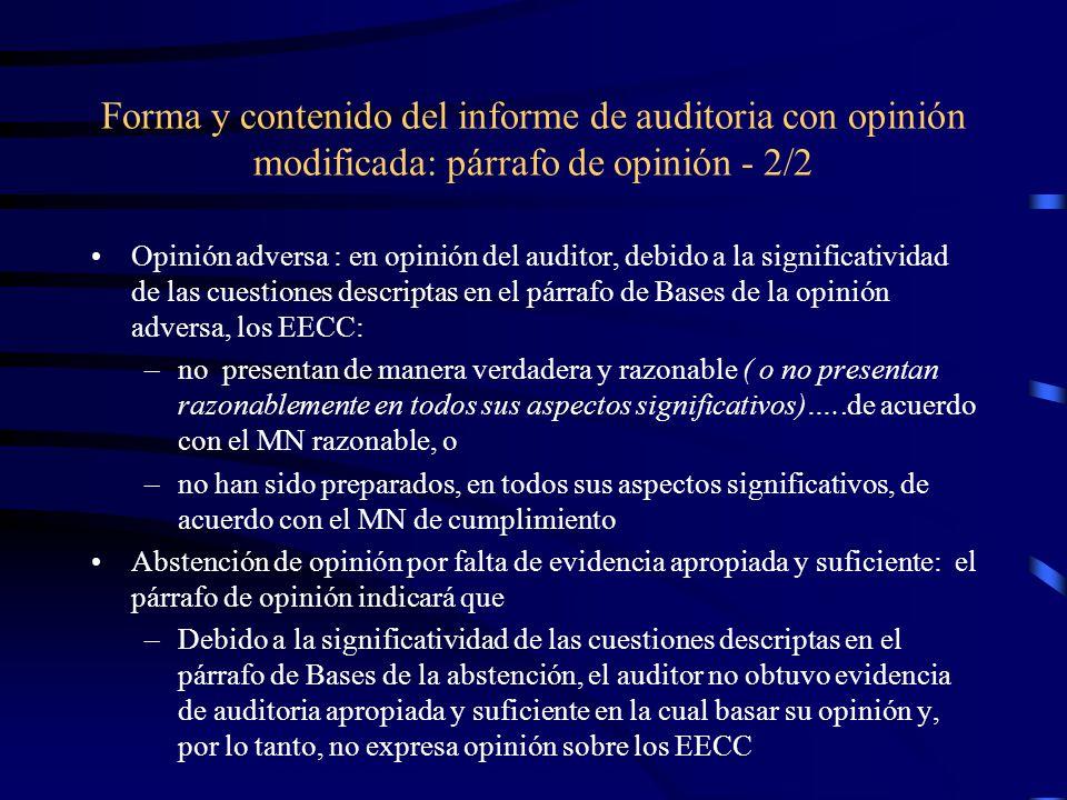 Forma y contenido del informe de auditoria con opinión modificada: párrafo de opinión - 2/2 Opinión adversa : en opinión del auditor, debido a la significatividad de las cuestiones descriptas en el párrafo de Bases de la opinión adversa, los EECC: –no presentan de manera verdadera y razonable ( o no presentan razonablemente en todos sus aspectos significativos)…..de acuerdo con el MN razonable, o –no han sido preparados, en todos sus aspectos significativos, de acuerdo con el MN de cumplimiento Abstención de opinión por falta de evidencia apropiada y suficiente: el párrafo de opinión indicará que –Debido a la significatividad de las cuestiones descriptas en el párrafo de Bases de la abstención, el auditor no obtuvo evidencia de auditoria apropiada y suficiente en la cual basar su opinión y, por lo tanto, no expresa opinión sobre los EECC