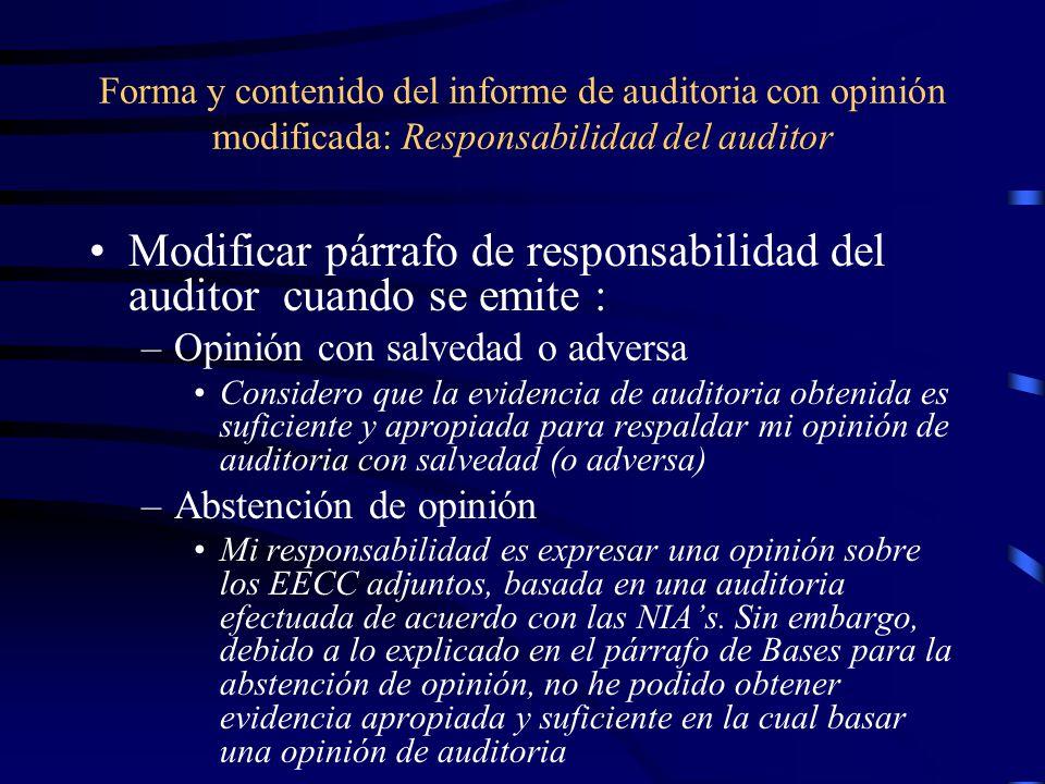 Forma y contenido del informe de auditoria con opinión modificada: Responsabilidad del auditor Modificar párrafo de responsabilidad del auditor cuando se emite : –Opinión con salvedad o adversa Considero que la evidencia de auditoria obtenida es suficiente y apropiada para respaldar mi opinión de auditoria con salvedad (o adversa) –Abstención de opinión Mi responsabilidad es expresar una opinión sobre los EECC adjuntos, basada en una auditoria efectuada de acuerdo con las NIAs.