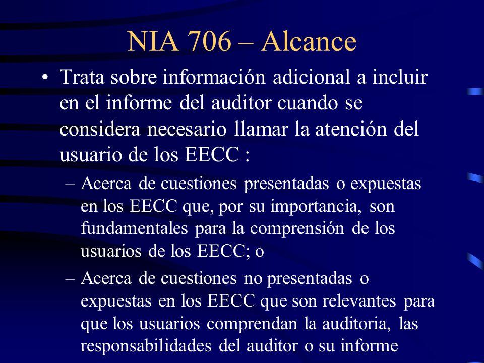 NIA 706 – Alcance Trata sobre información adicional a incluir en el informe del auditor cuando se considera necesario llamar la atención del usuario de los EECC : –Acerca de cuestiones presentadas o expuestas en los EECC que, por su importancia, son fundamentales para la comprensión de los usuarios de los EECC; o –Acerca de cuestiones no presentadas o expuestas en los EECC que son relevantes para que los usuarios comprendan la auditoria, las responsabilidades del auditor o su informe