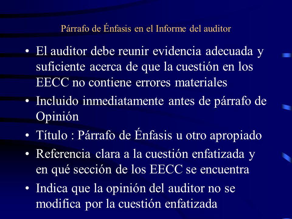 Párrafo de Énfasis en el Informe del auditor El auditor debe reunir evidencia adecuada y suficiente acerca de que la cuestión en los EECC no contiene errores materiales Incluido inmediatamente antes de párrafo de Opinión Título : Párrafo de Énfasis u otro apropiado Referencia clara a la cuestión enfatizada y en qué sección de los EECC se encuentra Indica que la opinión del auditor no se modifica por la cuestión enfatizada
