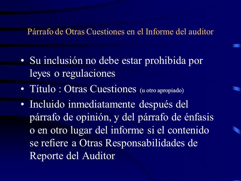 Párrafo de Otras Cuestiones en el Informe del auditor Su inclusión no debe estar prohibida por leyes o regulaciones Título : Otras Cuestiones (u otro apropiado) Incluido inmediatamente después del párrafo de opinión, y del párrafo de énfasis o en otro lugar del informe si el contenido se refiere a Otras Responsabilidades de Reporte del Auditor