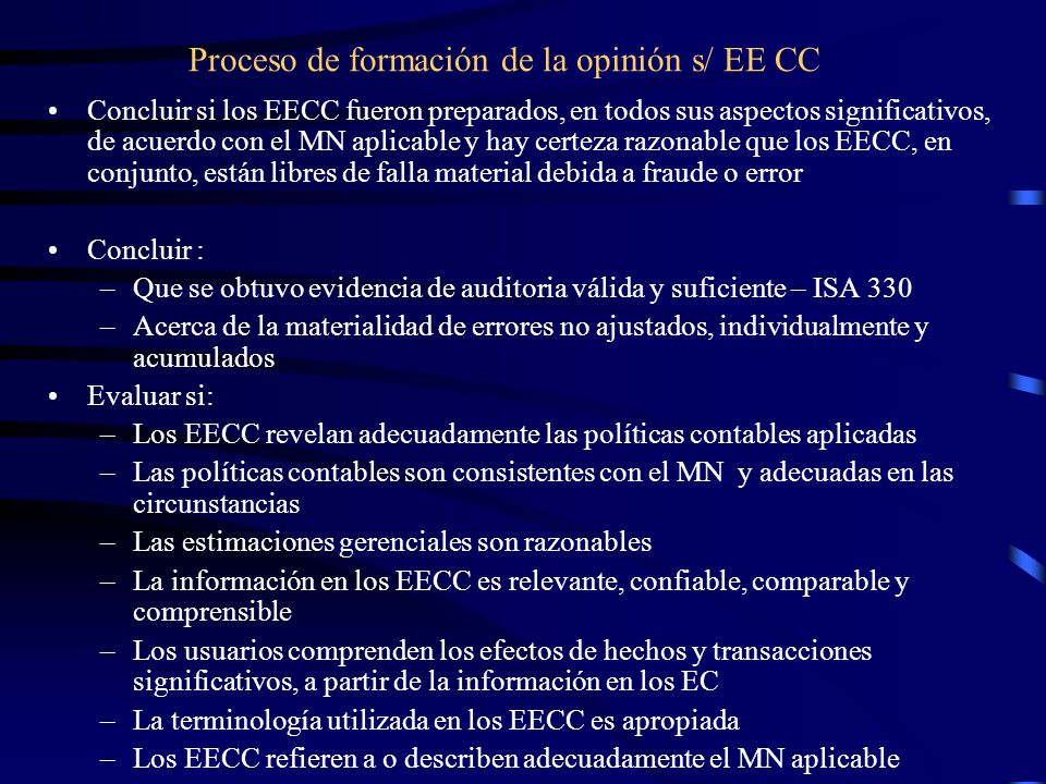 Proceso de formación de la opinión s/ EE CC Concluir si los EECC fueron preparados, en todos sus aspectos significativos, de acuerdo con el MN aplicable y hay certeza razonable que los EECC, en conjunto, están libres de falla material debida a fraude o error Concluir : –Que se obtuvo evidencia de auditoria válida y suficiente – ISA 330 –Acerca de la materialidad de errores no ajustados, individualmente y acumulados Evaluar si: –Los EECC revelan adecuadamente las políticas contables aplicadas –Las políticas contables son consistentes con el MN y adecuadas en las circunstancias –Las estimaciones gerenciales son razonables –La información en los EECC es relevante, confiable, comparable y comprensible –Los usuarios comprenden los efectos de hechos y transacciones significativos, a partir de la información en los EC –La terminología utilizada en los EECC es apropiada –Los EECC refieren a o describen adecuadamente el MN aplicable