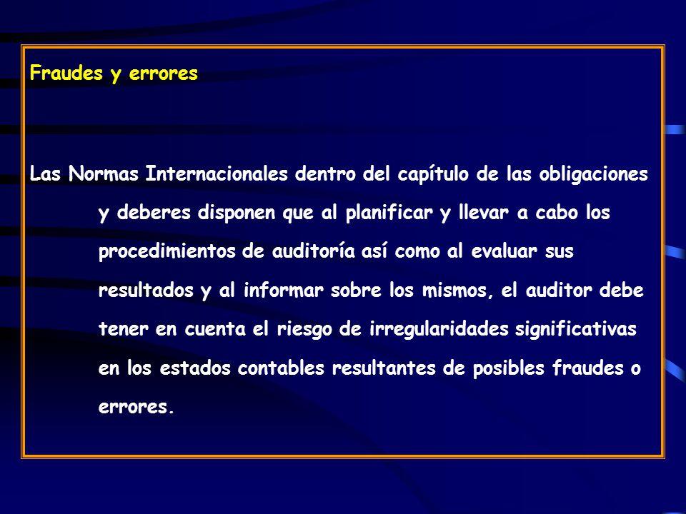 Fraudes y errores Las Normas Internacionales dentro del capítulo de las obligaciones y deberes disponen que al planificar y llevar a cabo los procedimientos de auditoría así como al evaluar sus resultados y al informar sobre los mismos, el auditor debe tener en cuenta el riesgo de irregularidades significativas en los estados contables resultantes de posibles fraudes o errores.