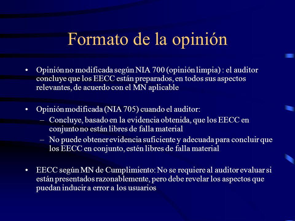 Formato de la opinión Opinión no modificada según NIA 700 (opinión limpia) : el auditor concluye que los EECC están preparados, en todos sus aspectos relevantes, de acuerdo con el MN aplicable Opinión modificada (NIA 705) cuando el auditor: –Concluye, basado en la evidencia obtenida, que los EECC en conjunto no están libres de falla material –No puede obtener evidencia suficiente y adecuada para concluir que los EECC en conjunto, estén libres de falla material EECC según MN de Cumplimiento: No se requiere al auditor evaluar si están presentados razonablemente, pero debe revelar los aspectos que puedan inducir a error a los usuarios
