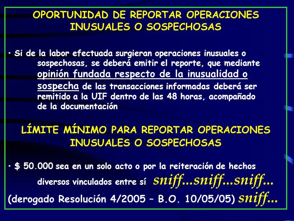 OPORTUNIDAD DE REPORTAR OPERACIONES INUSUALES O SOSPECHOSAS Si de la labor efectuada surgieran operaciones inusuales o sospechosas, se deberá emitir el reporte, que mediante opinión fundada respecto de la inusualidad o sospecha de las transacciones informadas deberá ser remitido a la UIF dentro de las 48 horas, acompañado de la documentación LÍMITE MÍNIMO PARA REPORTAR OPERACIONES INUSUALES O SOSPECHOSAS $ 50.000 sea en un solo acto o por la reiteración de hechos diversos vinculados entre sí sniff...sniff...sniff...