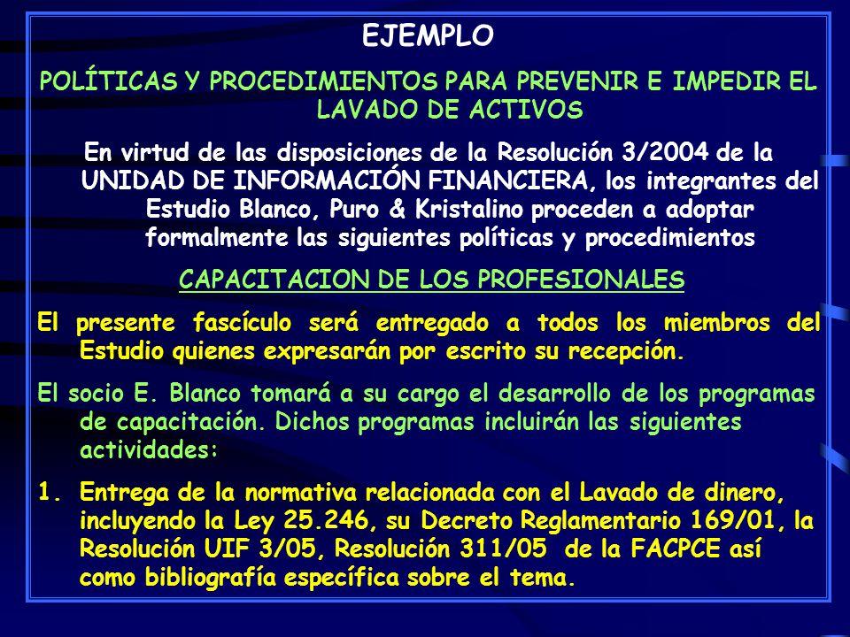 EJEMPLO POLÍTICAS Y PROCEDIMIENTOS PARA PREVENIR E IMPEDIR EL LAVADO DE ACTIVOS En virtud de las disposiciones de la Resolución 3/2004 de la UNIDAD DE INFORMACIÓN FINANCIERA, los integrantes del Estudio Blanco, Puro & Kristalino proceden a adoptar formalmente las siguientes políticas y procedimientos CAPACITACION DE LOS PROFESIONALES El presente fascículo será entregado a todos los miembros del Estudio quienes expresarán por escrito su recepción.