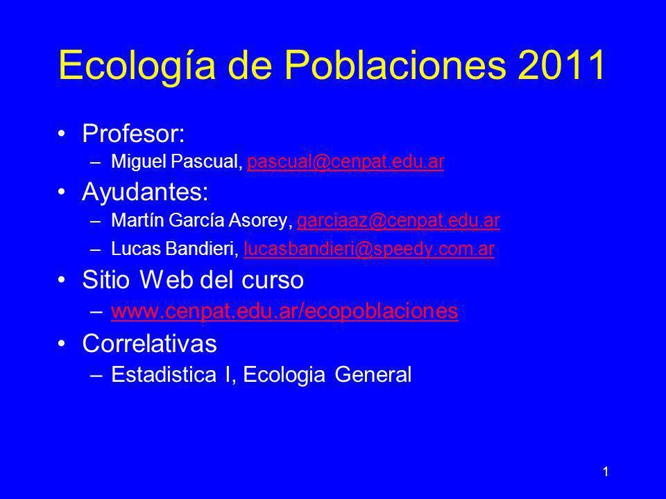 1 Ecología de Poblaciones 2011 Profesor: –Miguel Pascual, pascual@cenpat.edu.arpascual@cenpat.edu.ar Ayudantes: –Martín García Asorey, garciaaz@cenpat