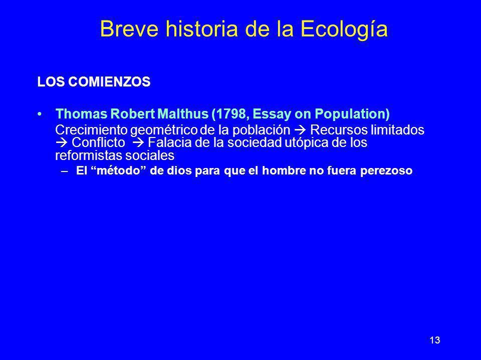 13 Breve historia de la Ecología LOS COMIENZOS Thomas Robert Malthus (1798, Essay on Population) Crecimiento geométrico de la población Recursos limit