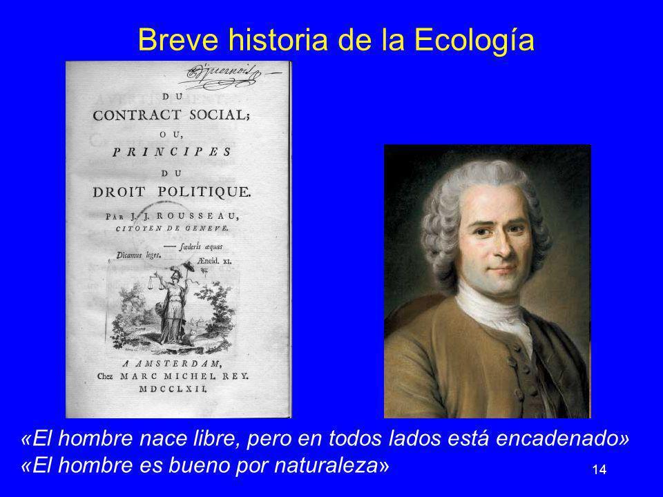 14 Breve historia de la Ecología «El hombre nace libre, pero en todos lados está encadenado» «El hombre es bueno por naturaleza»