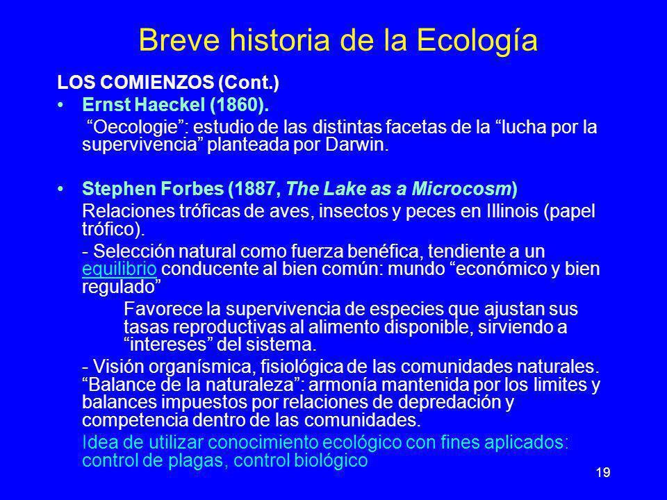 19 Breve historia de la Ecología LOS COMIENZOS (Cont.) Ernst Haeckel (1860). Oecologie: estudio de las distintas facetas de la lucha por la superviven