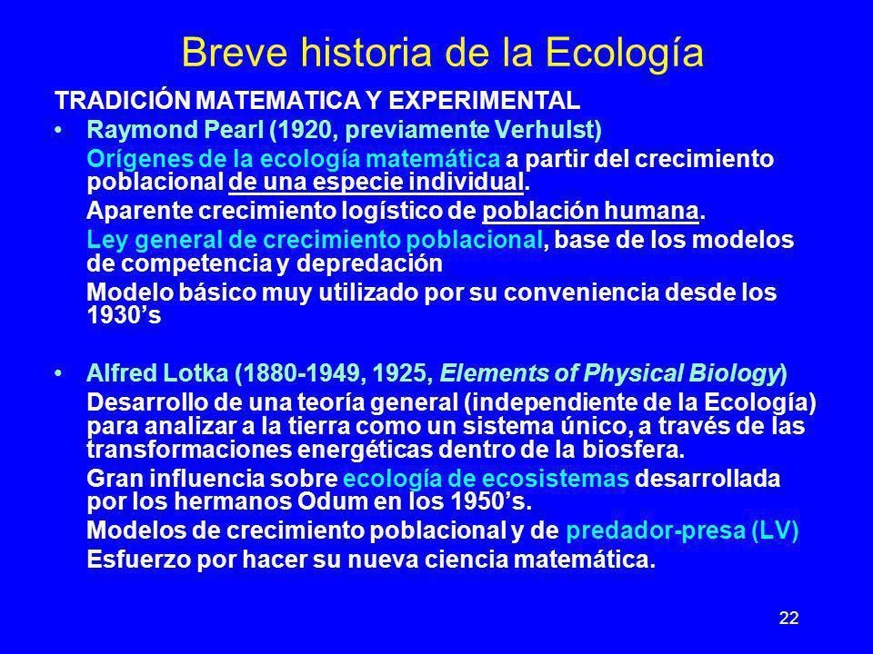 22 Breve historia de la Ecología TRADICIÓN MATEMATICA Y EXPERIMENTAL Raymond Pearl (1920, previamente Verhulst) Orígenes de la ecología matemática a p