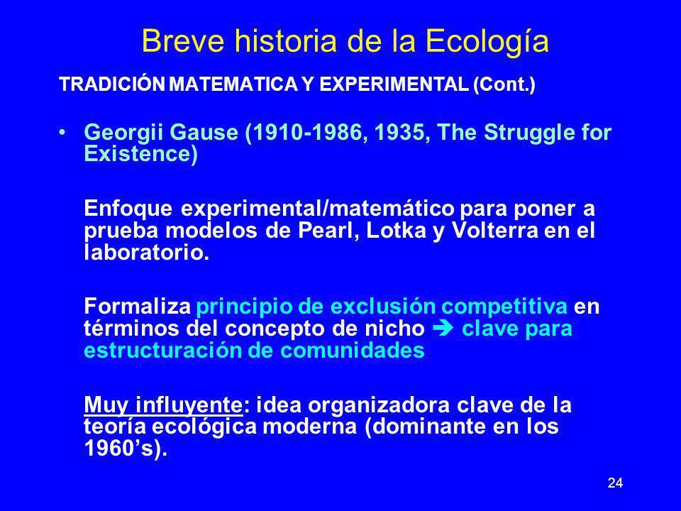 24 Breve historia de la Ecología TRADICIÓN MATEMATICA Y EXPERIMENTAL (Cont.) Georgii Gause (1910-1986, 1935, The Struggle for Existence) Enfoque exper