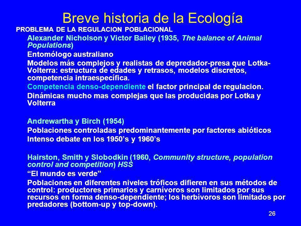 26 Breve historia de la Ecología PROBLEMA DE LA REGULACION POBLACIONAL Alexander Nicholson y Victor Bailey (1935, The balance of Animal Populations) E