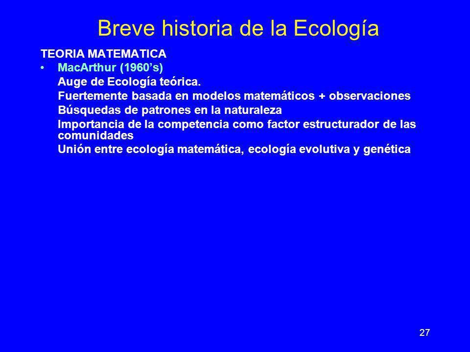 27 Breve historia de la Ecología TEORIA MATEMATICA MacArthur (1960s) Auge de Ecología teórica. Fuertemente basada en modelos matemáticos + observacion