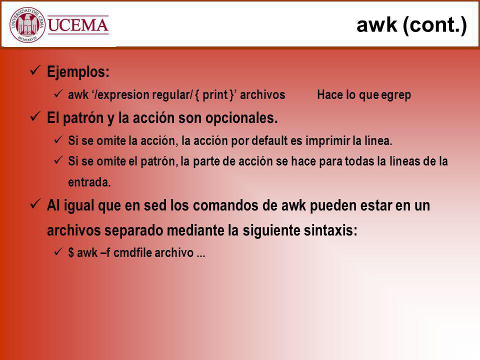 awk (cont.) Ejemplos: awk /expresion regular/ { print } archivosHace lo que egrep El patrón y la acción son opcionales. Si se omite la acción, la acci