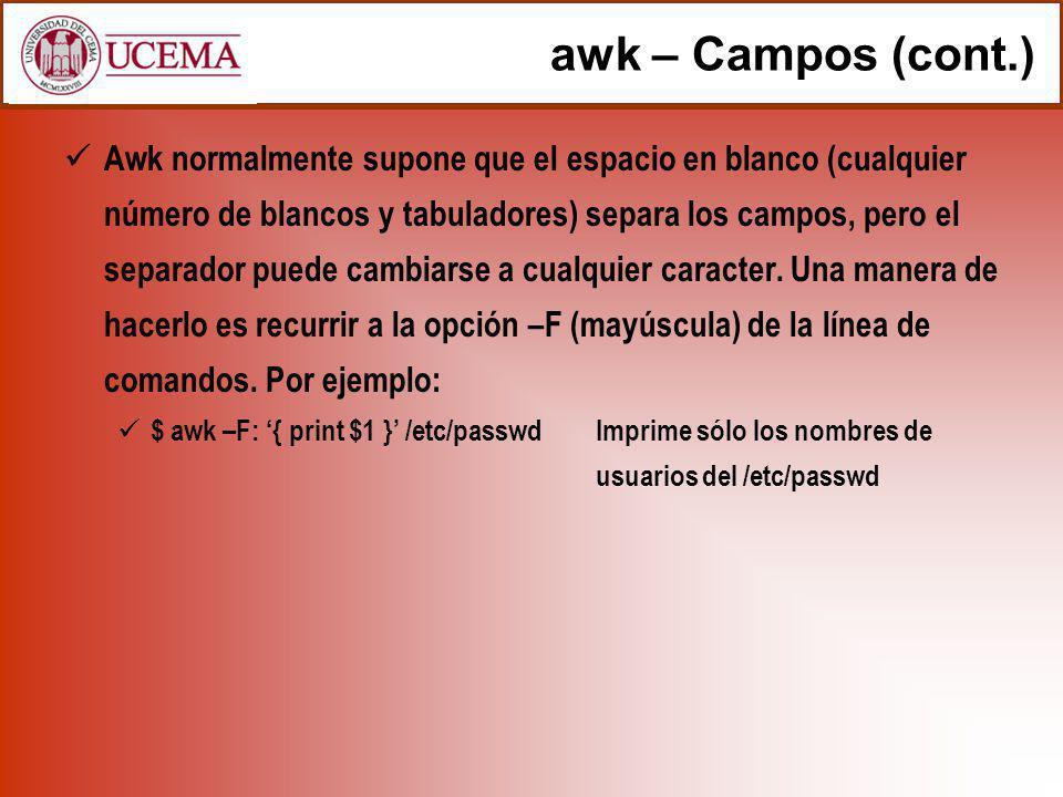 awk – Campos (cont.) Awk normalmente supone que el espacio en blanco (cualquier número de blancos y tabuladores) separa los campos, pero el separador