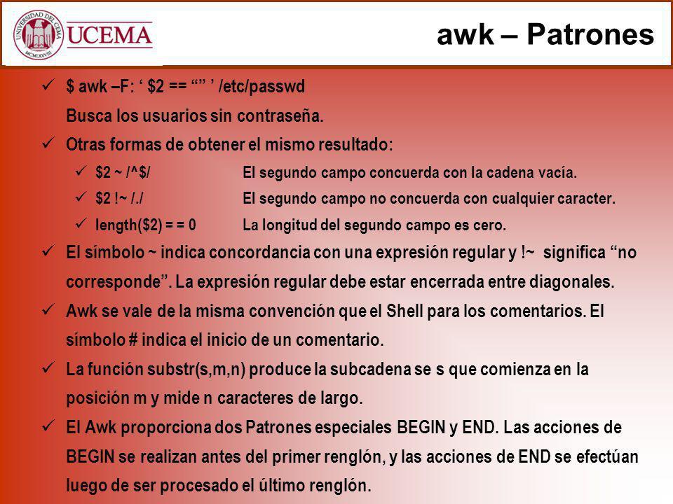 awk – Patrones $ awk –F: $2 == /etc/passwd Busca los usuarios sin contraseña. Otras formas de obtener el mismo resultado: $2 ~ /^$/El segundo campo co