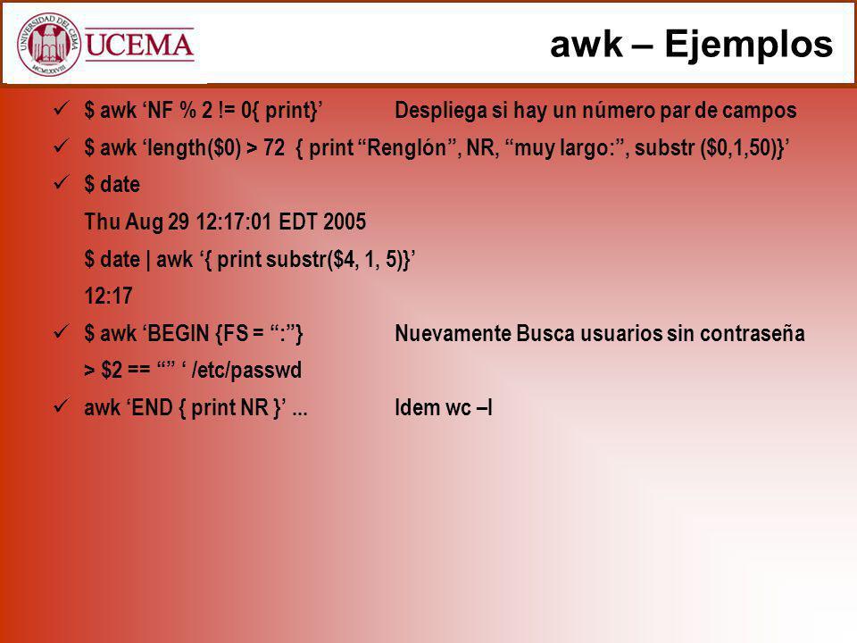 awk – Ejemplos $ awk NF % 2 != 0{ print} Despliega si hay un número par de campos $ awk length($0) > 72 { print Renglón, NR, muy largo:, substr ($0,1,