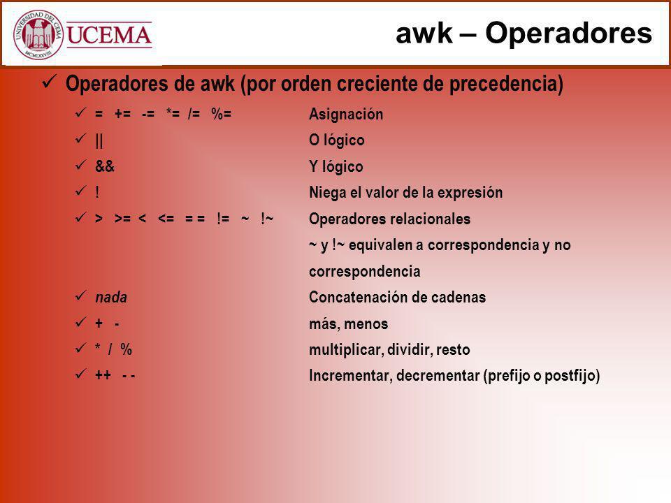 awk – Operadores Operadores de awk (por orden creciente de precedencia) = += -= *= /= %=Asignación ||O lógico &&Y lógico !Niega el valor de la expresi