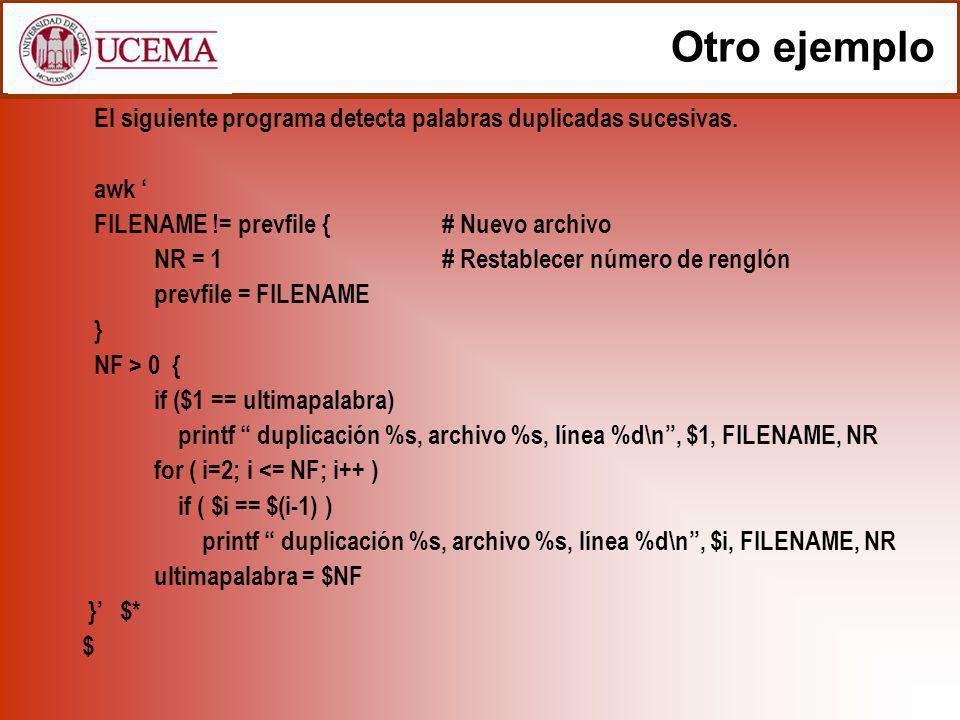 Otro ejemplo El siguiente programa detecta palabras duplicadas sucesivas. awk FILENAME != prevfile { # Nuevo archivo NR = 1# Restablecer número de ren