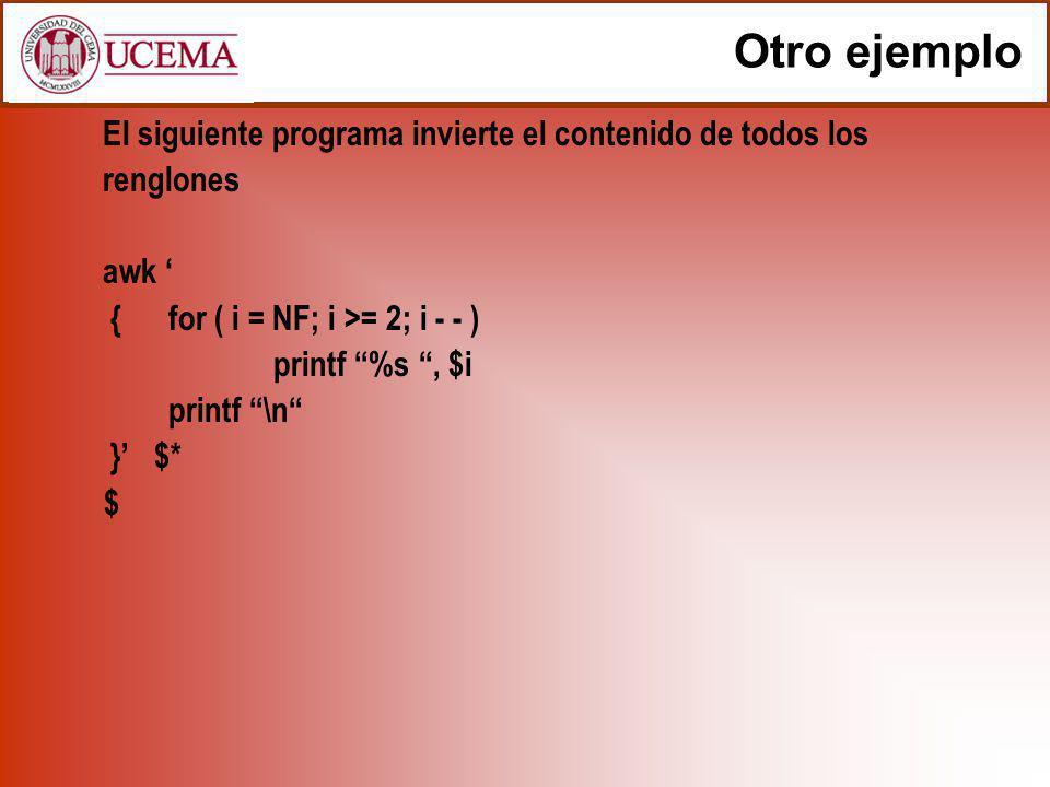 Otro ejemplo El siguiente programa invierte el contenido de todos los renglones awk { for ( i = NF; i >= 2; i - - ) printf %s, $i printf \n } $* $