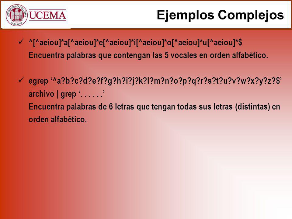 Ejemplos Complejos ^[^aeiou]*a[^aeiou]*e[^aeiou]*i[^aeiou]*o[^aeiou]*u[^aeiou]*$ Encuentra palabras que contengan las 5 vocales en orden alfabético. e