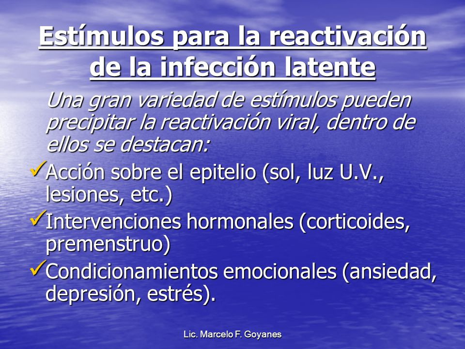 Lic. Marcelo F. Goyanes Estímulos para la reactivación de la infección latente Una gran variedad de estímulos pueden precipitar la reactivación viral,