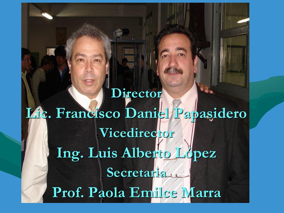 Director Lic. Francisco Daniel Papasidero Vicedirector Ing. Luis Alberto López Secretaria Prof. Paola Emilce Marra