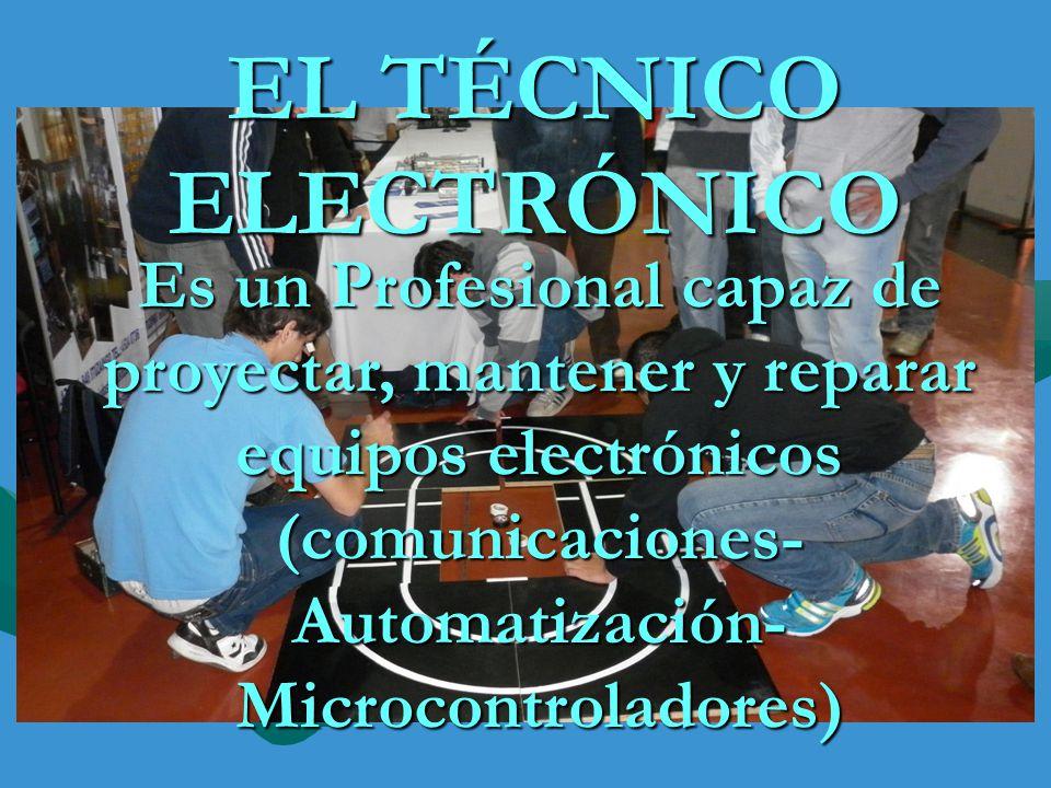 EL TÉCNICO ELECTRÓNICO Es un Profesional capaz de proyectar, mantener y reparar equipos electrónicos (comunicaciones- Automatización- Microcontrolador
